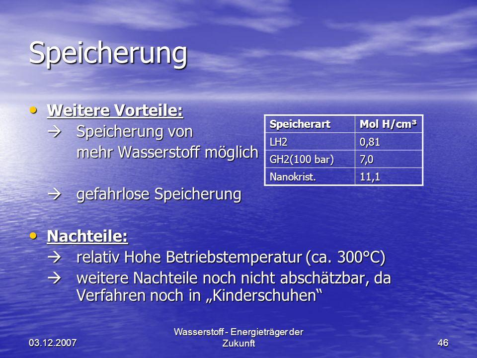 03.12.2007 Wasserstoff - Energieträger der Zukunft46 Speicherung Weitere Vorteile: Weitere Vorteile: Speicherung von Speicherung von mehr Wasserstoff möglich gefahrlose Speicherung gefahrlose Speicherung Nachteile: Nachteile: relativ Hohe Betriebstemperatur (ca.