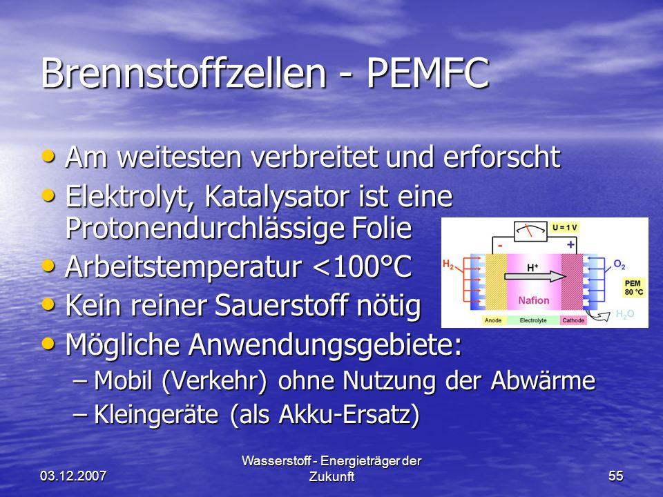 03.12.2007 Wasserstoff - Energieträger der Zukunft55 Brennstoffzellen - PEMFC Am weitesten verbreitet und erforscht Am weitesten verbreitet und erforscht Elektrolyt, Katalysator ist eine Protonendurchlässige Folie Elektrolyt, Katalysator ist eine Protonendurchlässige Folie Arbeitstemperatur <100°C Arbeitstemperatur <100°C Kein reiner Sauerstoff nötig Kein reiner Sauerstoff nötig Mögliche Anwendungsgebiete: Mögliche Anwendungsgebiete: –Mobil (Verkehr) ohne Nutzung der Abwärme –Kleingeräte (als Akku-Ersatz)