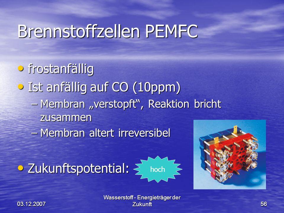 03.12.2007 Wasserstoff - Energieträger der Zukunft56 Brennstoffzellen PEMFC frostanfällig frostanfällig Ist anfällig auf CO (10ppm) Ist anfällig auf CO (10ppm) –Membran verstopft, Reaktion bricht zusammen –Membran altert irreversibel Zukunftspotential: Zukunftspotential: hoch