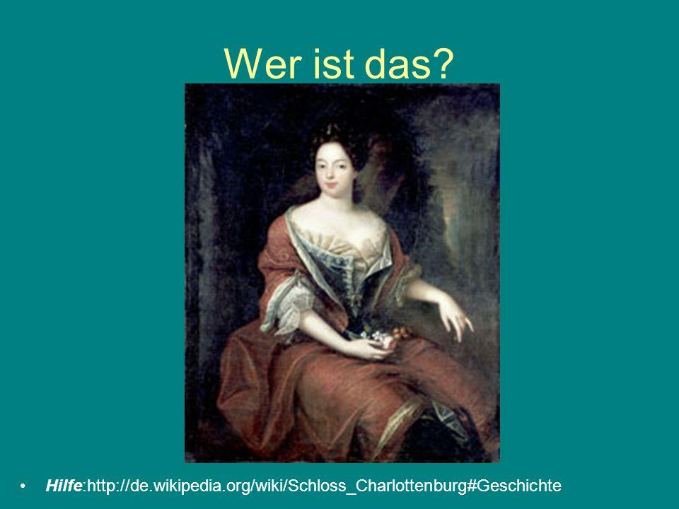 Wer ist das Hilfe:http://de.wikipedia.org/wiki/Schloss_Charlottenburg#Geschichte