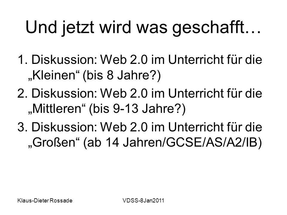 Klaus-Dieter RossadeVDSS-8Jan2011 Und jetzt wird was geschafft… 1. Diskussion: Web 2.0 im Unterricht für die Kleinen (bis 8 Jahre?) 2. Diskussion: Web