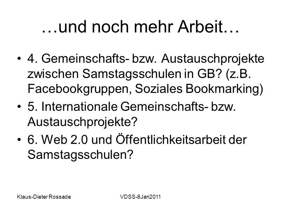 Klaus-Dieter RossadeVDSS-8Jan2011 …und noch mehr Arbeit… 4. Gemeinschafts- bzw. Austauschprojekte zwischen Samstagsschulen in GB? (z.B. Facebookgruppe