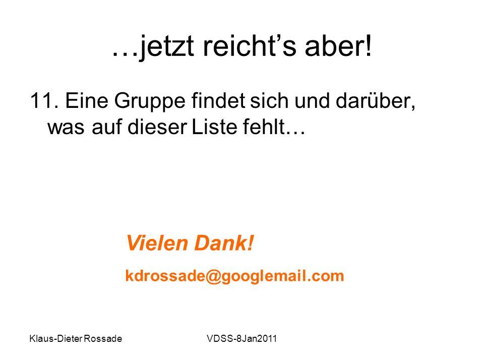 Klaus-Dieter RossadeVDSS-8Jan2011 …jetzt reichts aber! 11. Eine Gruppe findet sich und darüber, was auf dieser Liste fehlt… Vielen Dank! kdrossade@goo