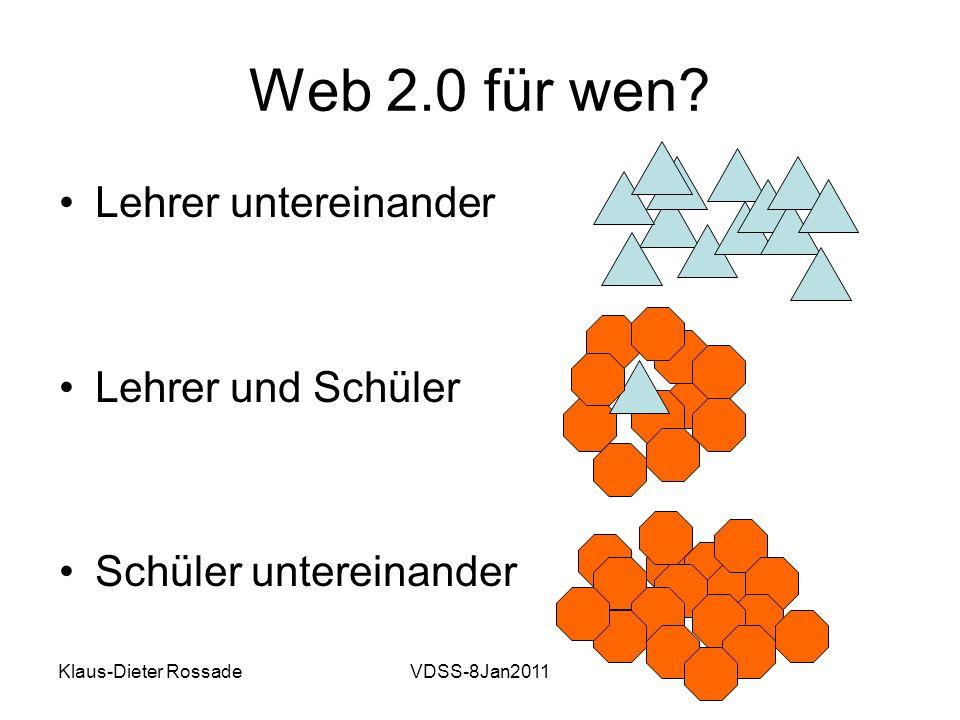 Klaus-Dieter RossadeVDSS-8Jan2011 Web 2.0 für wen? Lehrer untereinander Lehrer und Schüler Schüler untereinander
