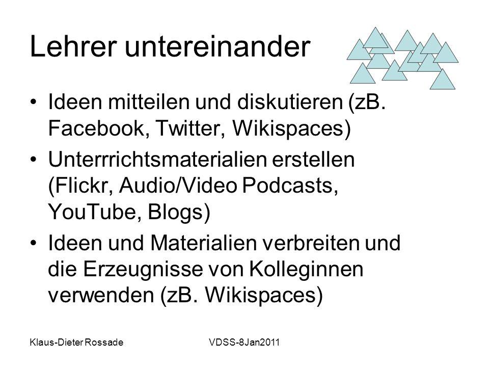 Klaus-Dieter RossadeVDSS-8Jan2011 Lehrer untereinander Ideen mitteilen und diskutieren (zB. Facebook, Twitter, Wikispaces) Unterrrichtsmaterialien ers