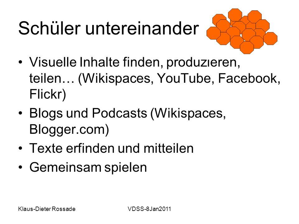 Klaus-Dieter RossadeVDSS-8Jan2011 Schüler untereinander Visuelle Inhalte finden, produzieren, teilen… (Wikispaces, YouTube, Facebook, Flickr) Blogs und Podcasts (Wikispaces, Blogger.com) Texte erfinden und mitteilen Gemeinsam spielen