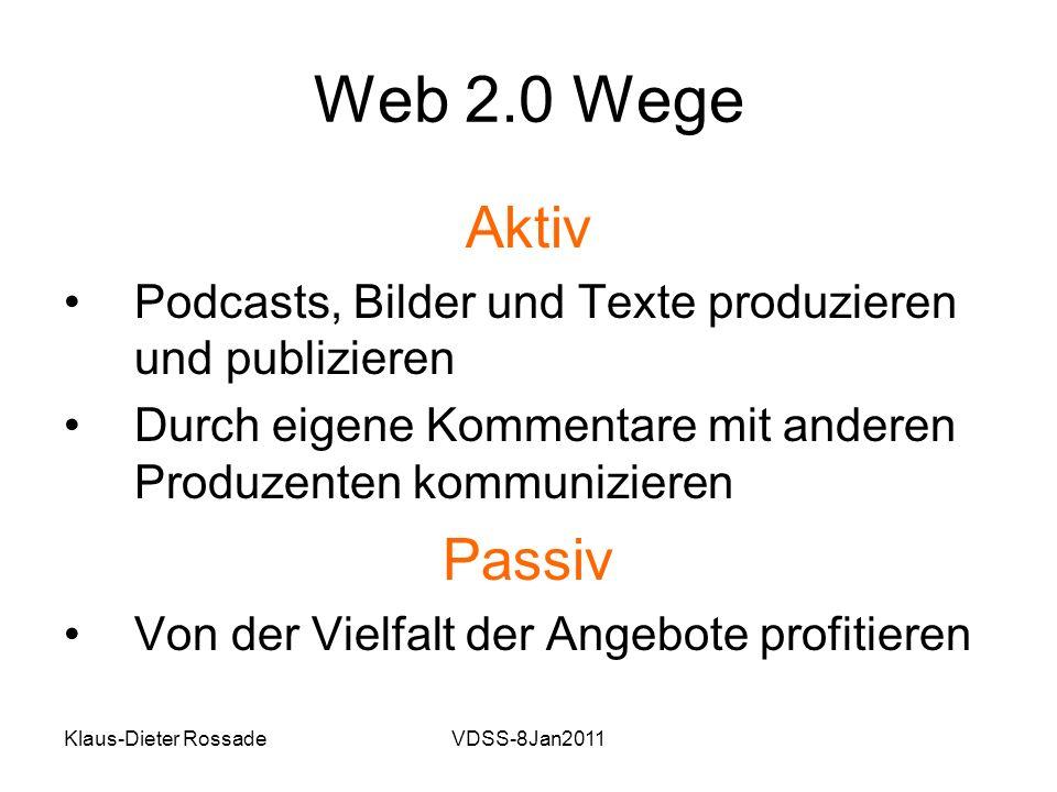 Klaus-Dieter RossadeVDSS-8Jan2011 Web 2.0 Wege Aktiv Podcasts, Bilder und Texte produzieren und publizieren Durch eigene Kommentare mit anderen Produzenten kommunizieren Passiv Von der Vielfalt der Angebote profitieren