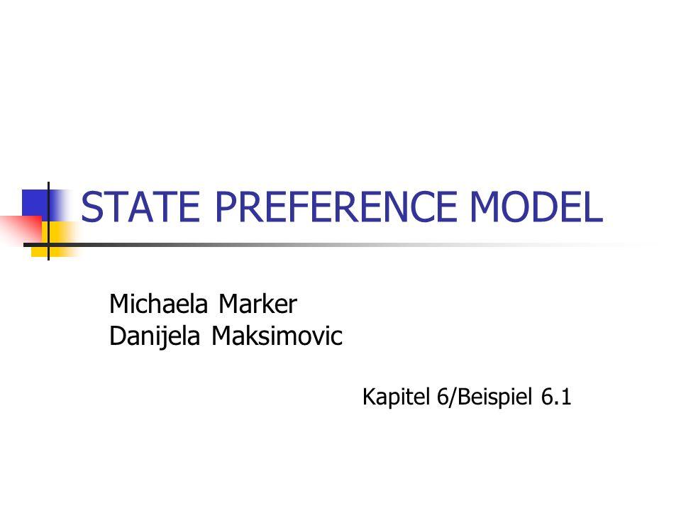 STATE PREFERENCE MODEL Michaela Marker Danijela Maksimovic Kapitel 6/Beispiel 6.1