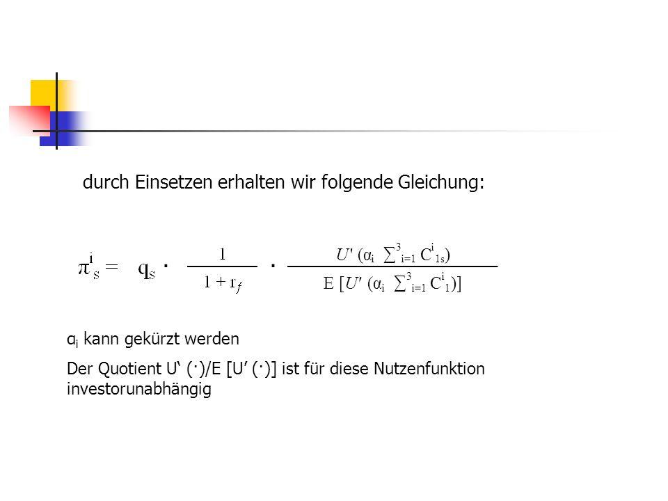 durch Einsetzen erhalten wir folgende Gleichung: · · U' (α i 3 i=1 C i 1s ) E [U'(α i 3 i=1 C i 1 )] α i kann gekürzt werden Der Quotient U (·)/E [U (