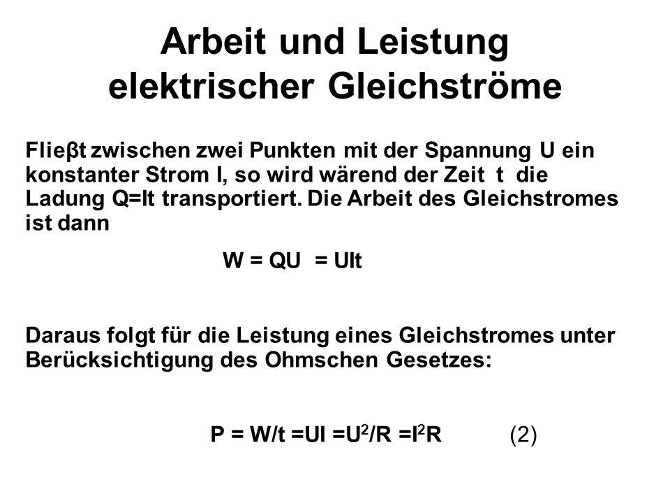 Arbeit und Leistung elektrischer Gleichströme Flieβt zwischen zwei Punkten mit der Spannung U ein konstanter Strom I, so wird wärend der Zeit t die Ladung Q=It transportiert.
