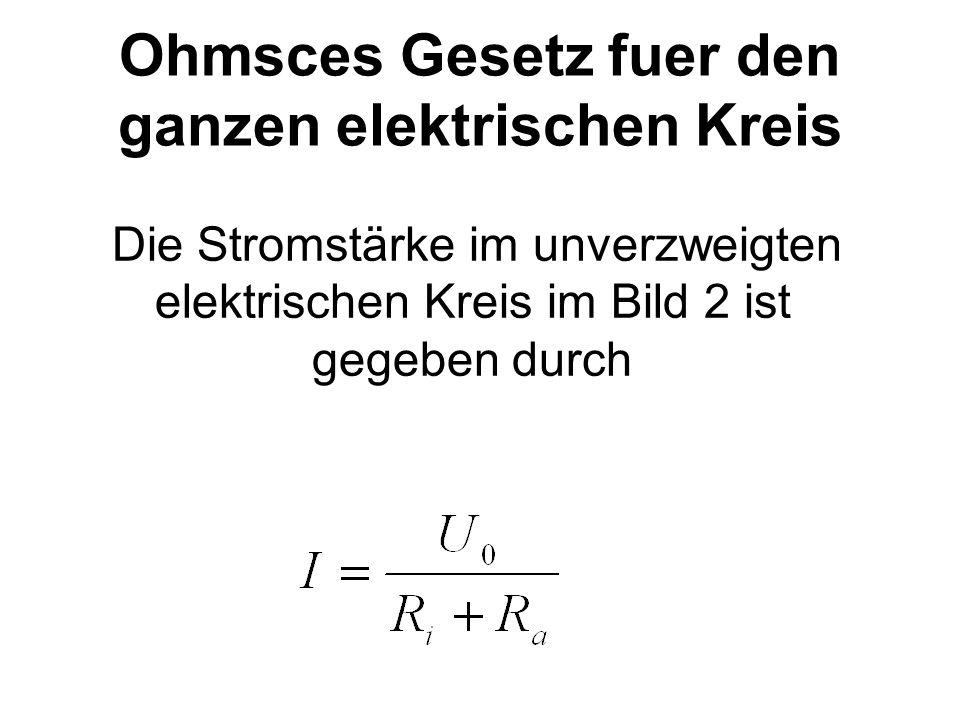 Ohmsces Gesetz fuer den ganzen elektrischen Kreis Die Stromstärke im unverzweigten elektrischen Kreis im Bild 2 ist gegeben durch