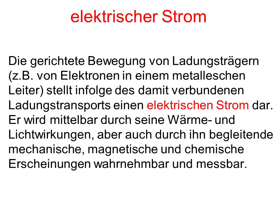 elektrischer Strom Die gerichtete Bewegung von Ladungsträgern (z.B. von Elektronen in einem metalleschen Leiter) stellt infolge des damit verbundenen