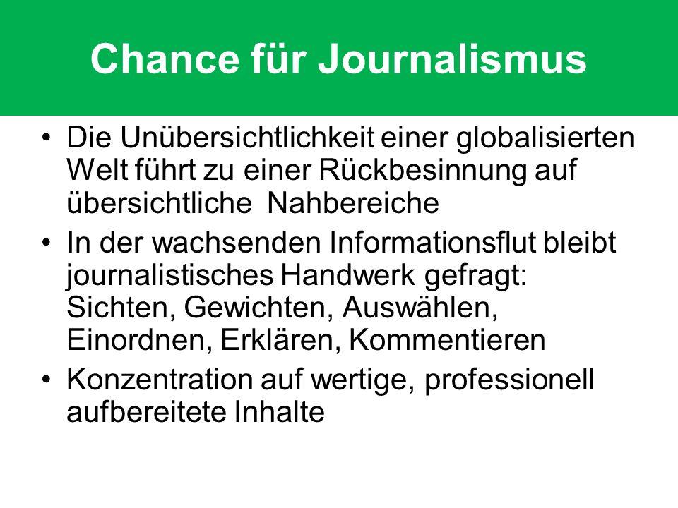 Chance für Journalismus Die Unübersichtlichkeit einer globalisierten Welt führt zu einer Rückbesinnung auf übersichtliche Nahbereiche In der wachsenden Informationsflut bleibt journalistisches Handwerk gefragt: Sichten, Gewichten, Auswählen, Einordnen, Erklären, Kommentieren Konzentration auf wertige, professionell aufbereitete Inhalte