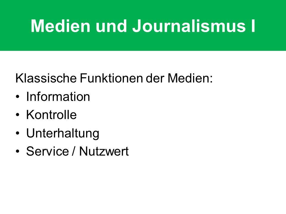 Medien und Journalismus II Journalismus nur Teil der Medieninhalte Journalistische Funktionen: Information / Artikulation Kontrolle / Meinungsbildung Unterhaltung / Human Interest Service / Nutzwert / Orientierung Nicht an Art des Mediums gebunden