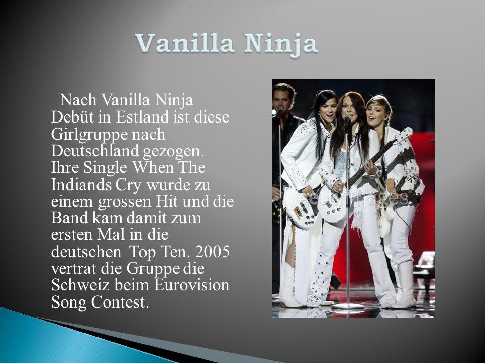 Nach Vanilla Ninja Debüt in Estland ist diese Girlgruppe nach Deutschland gezogen. Ihre Single When The Indiands Cry wurde zu einem grossen Hit und di