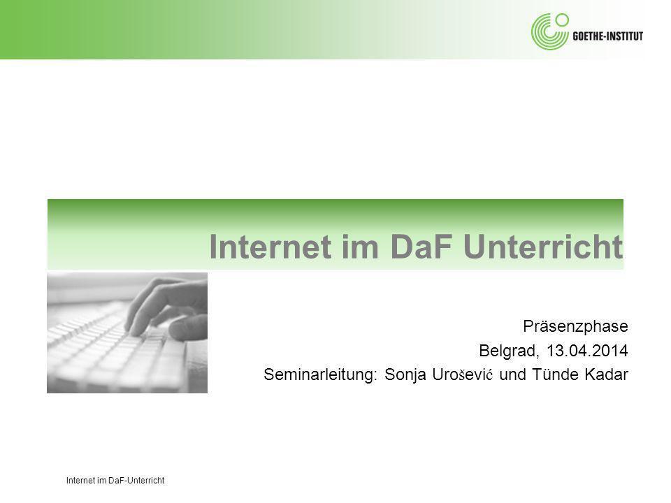Internet im DaF Unterricht Präsenzphase Belgrad, 13.04.2014 Seminarleitung: Sonja Uro š evi ć und Tünde Kadar Internet im DaF-Unterricht