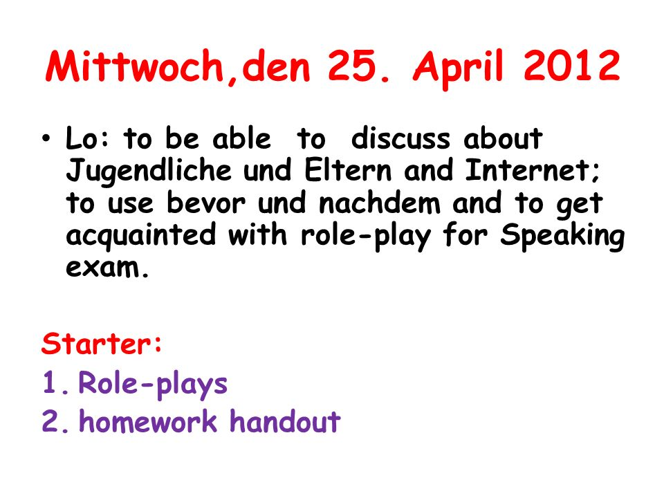 Mittwoch,den 25. April 2012 Lo: to be able to discuss about Jugendliche und Eltern and Internet; to use bevor und nachdem and to get acquainted with r