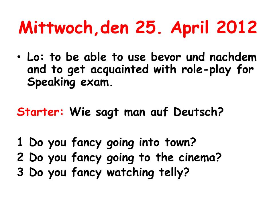 Mittwoch,den 25. April 2012 Lo: to be able to use bevor und nachdem and to get acquainted with role-play for Speaking exam. Starter: Wie sagt man auf