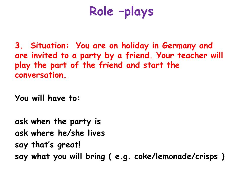 Role –plays 3. Situation: You are on holiday in Germany and are invited to a party by a friend. Your teacher will play the part of the friend and star