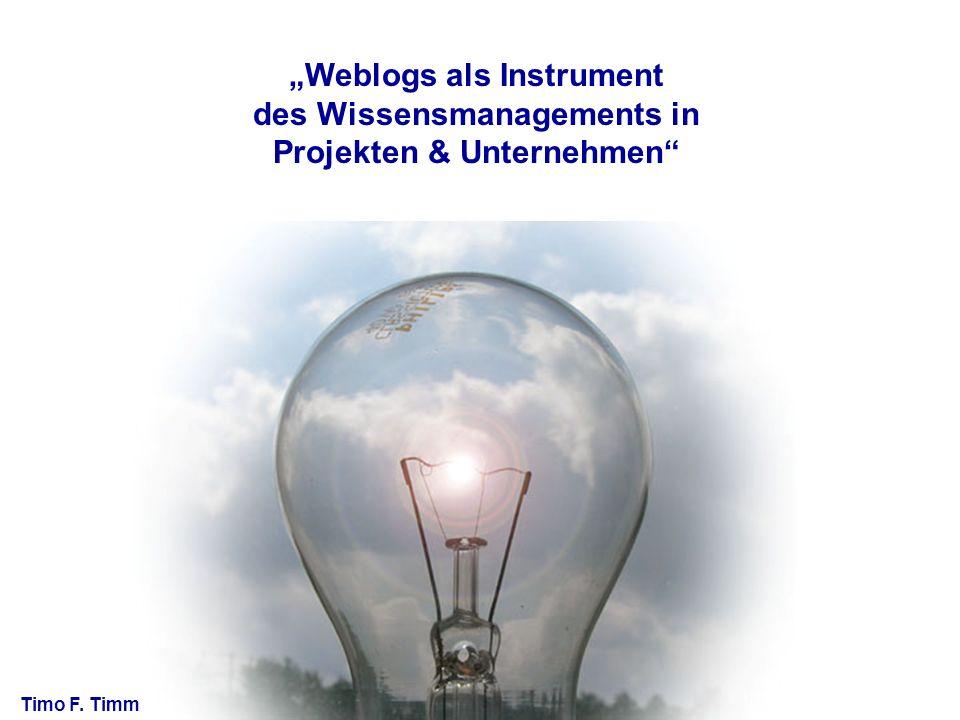 Weblogs als Instrument des Wissensmanagements in Projekten & Unternehmen Timo F. Timm