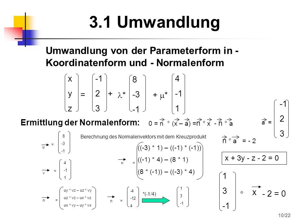 3.1 Umwandlung xyzxyz = 2 3 + * 8 -3 + * 4 1 0 = n ° (x – a) = n ° x - n ° a Ermittlung der Normalenform: u = 8 -3 v = 4 1 n= u y * v z – u z * v y u