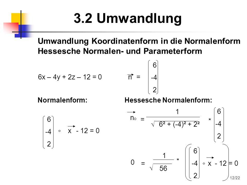 3.2 Umwandlung 6x – 4y + 2z – 12 = 0 6 -4 2 ° x - 12 = 0 Normalenform: Hessesche Normalenform: n= 6 -4 2 nono = 6² + (-4)² + 2² * 6 -4 2 1 0 = 56 * 6