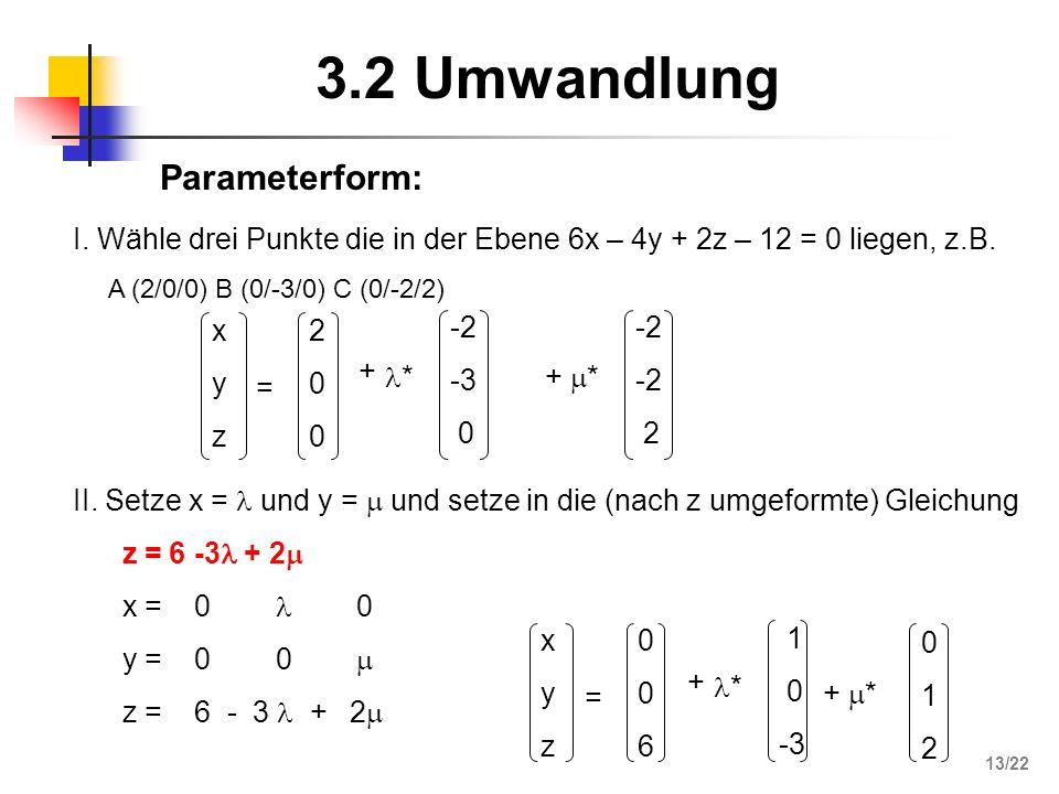3.2 Umwandlung I. Wähle drei Punkte die in der Ebene 6x – 4y + 2z – 12 = 0 liegen, z.B. A (2/0/0) B (0/-3/0) C (0/-2/2) xyzxyz = 200200 + * -2 -3 0 +