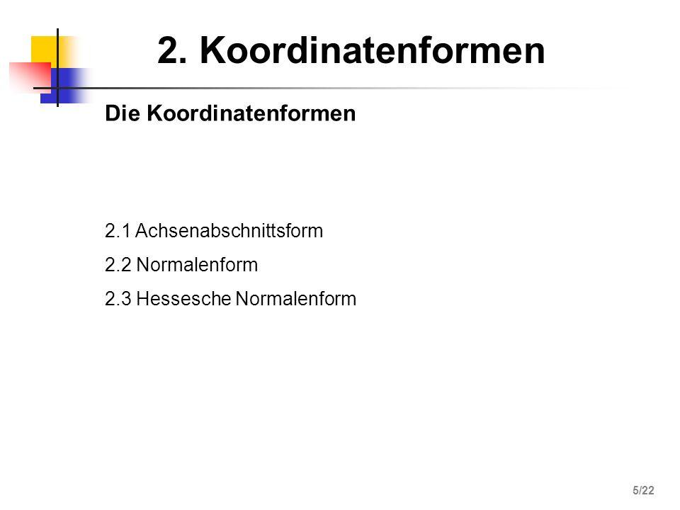2. Koordinatenformen Die Koordinatenformen 2.1 Achsenabschnittsform 2.2 Normalenform 2.3 Hessesche Normalenform 5/22