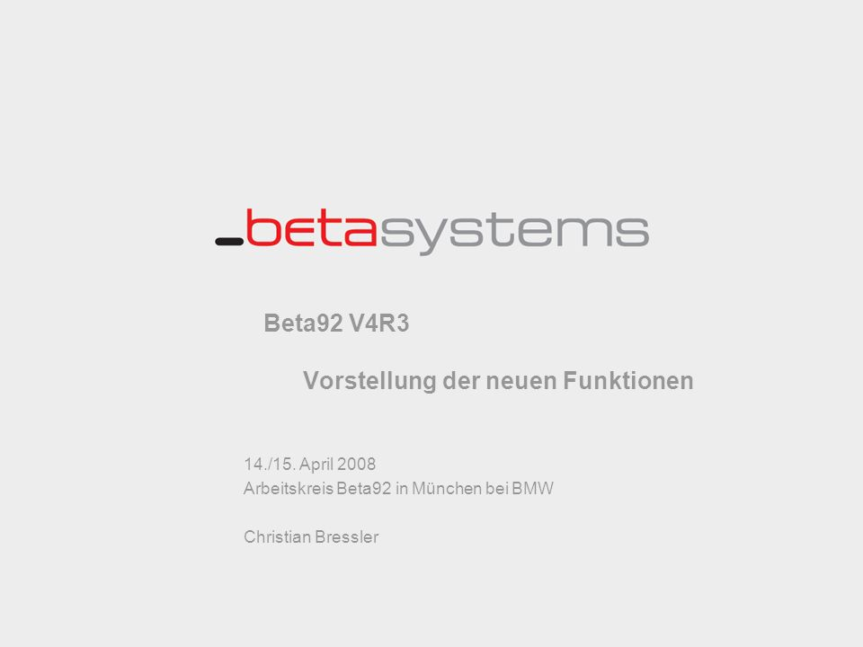 Beta92 V4R3 Vorstellung der neuen Funktionen 14./15. April 2008 Arbeitskreis Beta92 in München bei BMW Christian Bressler