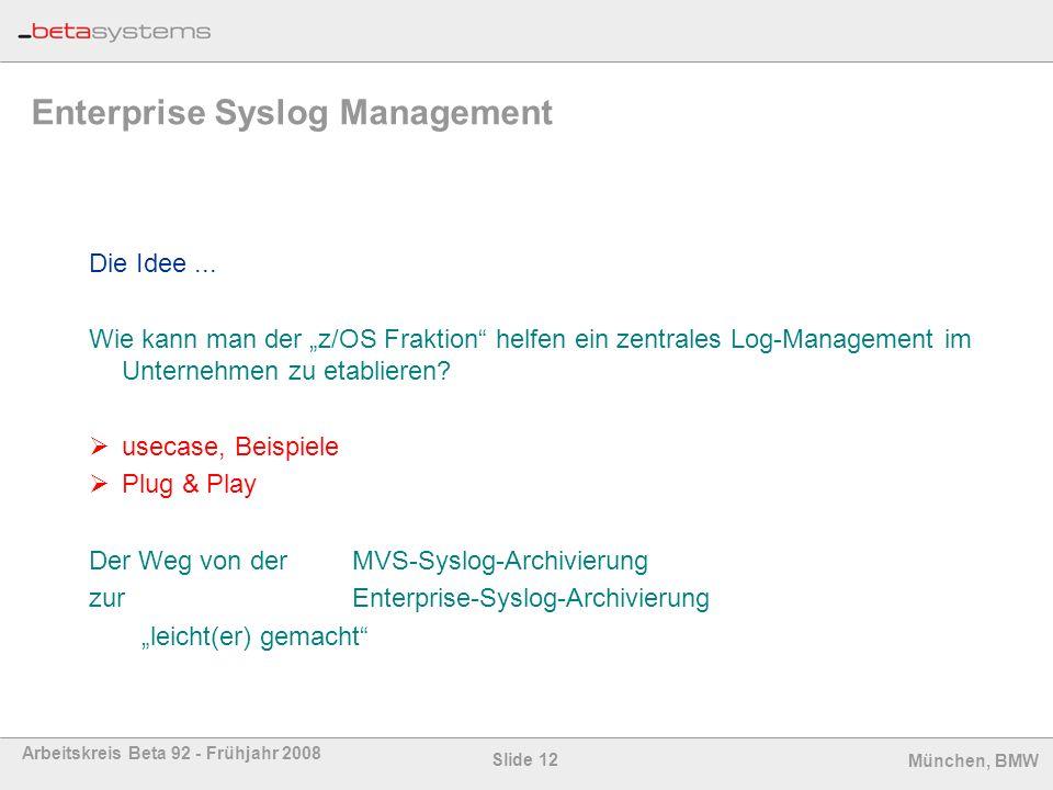 Slide 12 Arbeitskreis Beta 92 - Frühjahr 2008 München, BMW Enterprise Syslog Management Die Idee... Wie kann man der z/OS Fraktion helfen ein zentrale