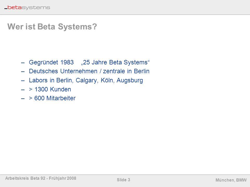 Slide 3 Arbeitskreis Beta 92 - Frühjahr 2008 München, BMW Wer ist Beta Systems? –Gegründet 1983 25 Jahre Beta Systems –Deutsches Unternehmen / zentral