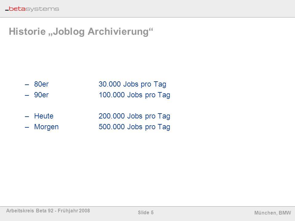 Slide 5 Arbeitskreis Beta 92 - Frühjahr 2008 München, BMW Historie Joblog Archivierung –80er30.000 Jobs pro Tag –90er100.000 Jobs pro Tag –Heute 200.0