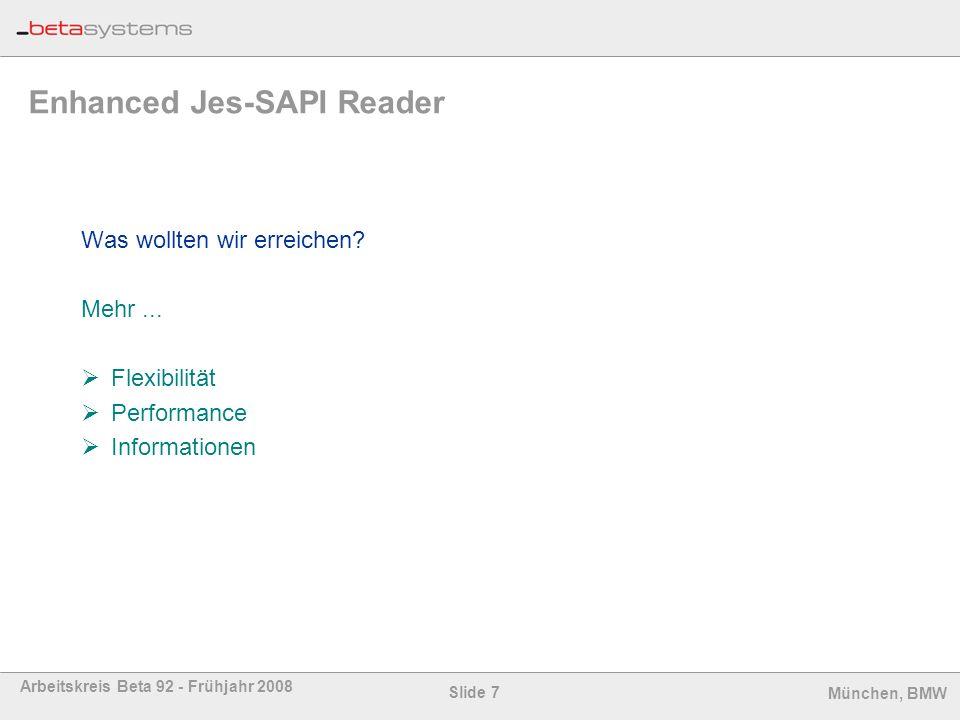 Slide 8 Arbeitskreis Beta 92 - Frühjahr 2008 München, BMW Enhanced Jes-SAPI Reader mehr Auswahl-Parameter -alle Queues -Typ: JOB, STC, TSU, APPC -Jobname, Forms, Destination, Owner, Writer -Anzahl Lines (min/max) Definition / Steuerung Bis zu 64 lokale Reader Beliebig viele remote Reader Online Status Anzeige (inkl.