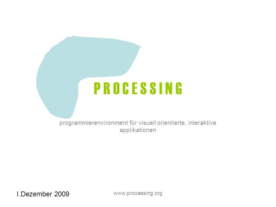 I.Dezember 2009 www.processing.org P R O C E S S I N G programmierenvironment für visuell orientierte, interaktive applikationen