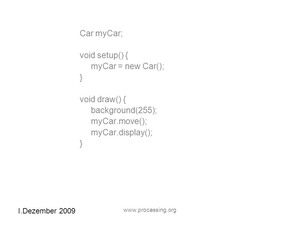I.Dezember 2009 www.processing.org Car myCar; void setup() { myCar = new Car(); } void draw() { background(255); myCar.move(); myCar.display(); }