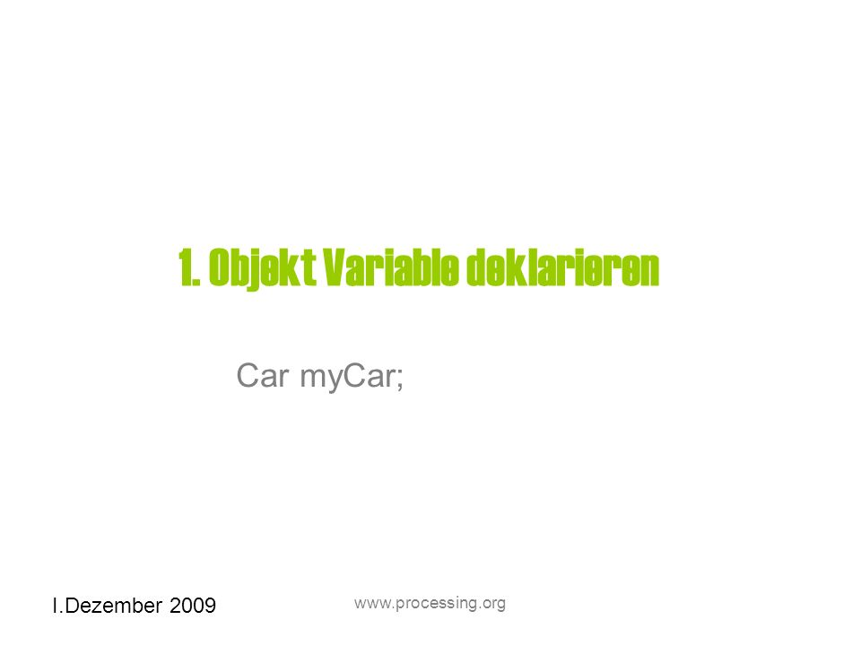 I.Dezember 2009 www.processing.org 1. Objekt Variable deklarieren Car myCar;