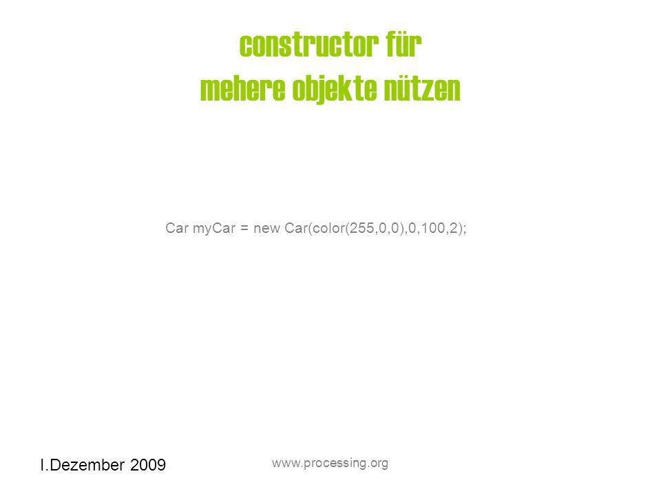 I.Dezember 2009 www.processing.org constructor für mehere objekte nützen Car myCar = new Car(color(255,0,0),0,100,2);