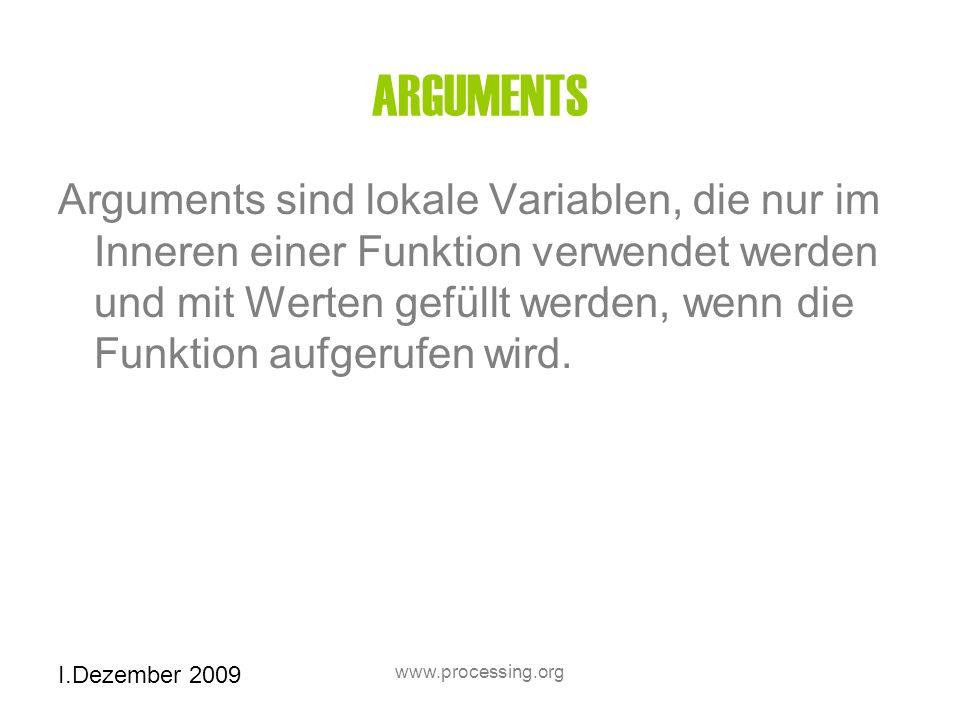 I.Dezember 2009 www.processing.org ARGUMENTS Arguments sind lokale Variablen, die nur im Inneren einer Funktion verwendet werden und mit Werten gefüllt werden, wenn die Funktion aufgerufen wird.