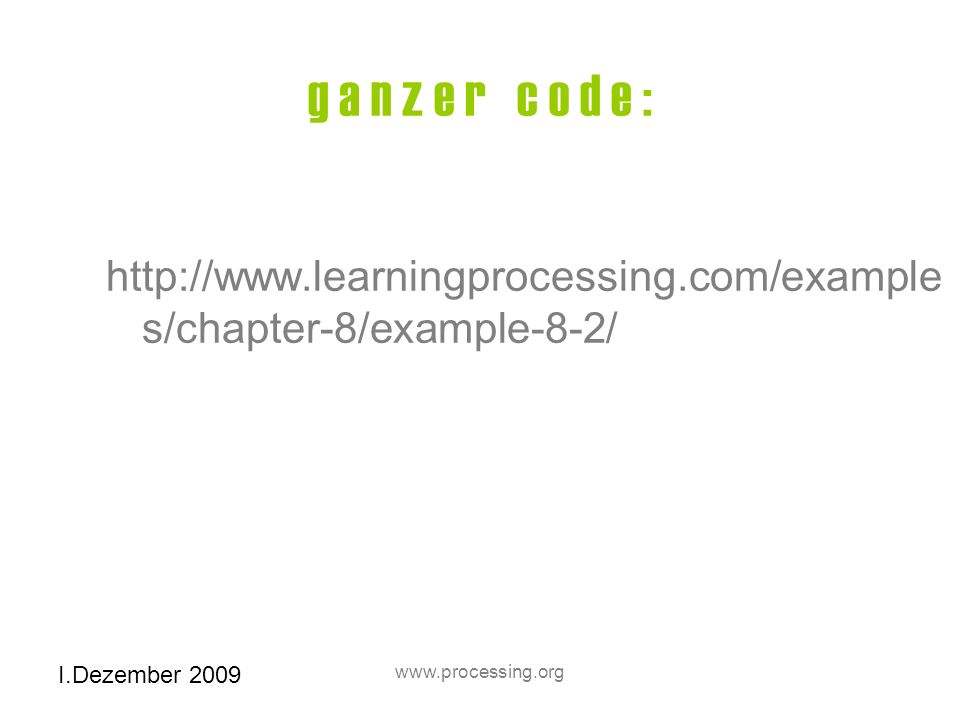 I.Dezember 2009 www.processing.org g a n z e r c o d e : http://www.learningprocessing.com/example s/chapter-8/example-8-2/