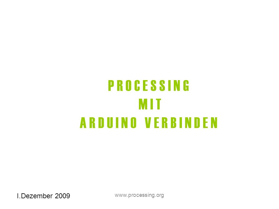 I.Dezember 2009 www.processing.org Beispiel Code Examples- Libraries- Serial – Serial call and response-