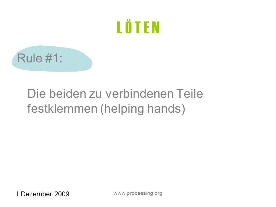 I.Dezember 2009 www.processing.org L Ö T E N Rule #1: Die beiden zu verbindenen Teile festklemmen (helping hands)