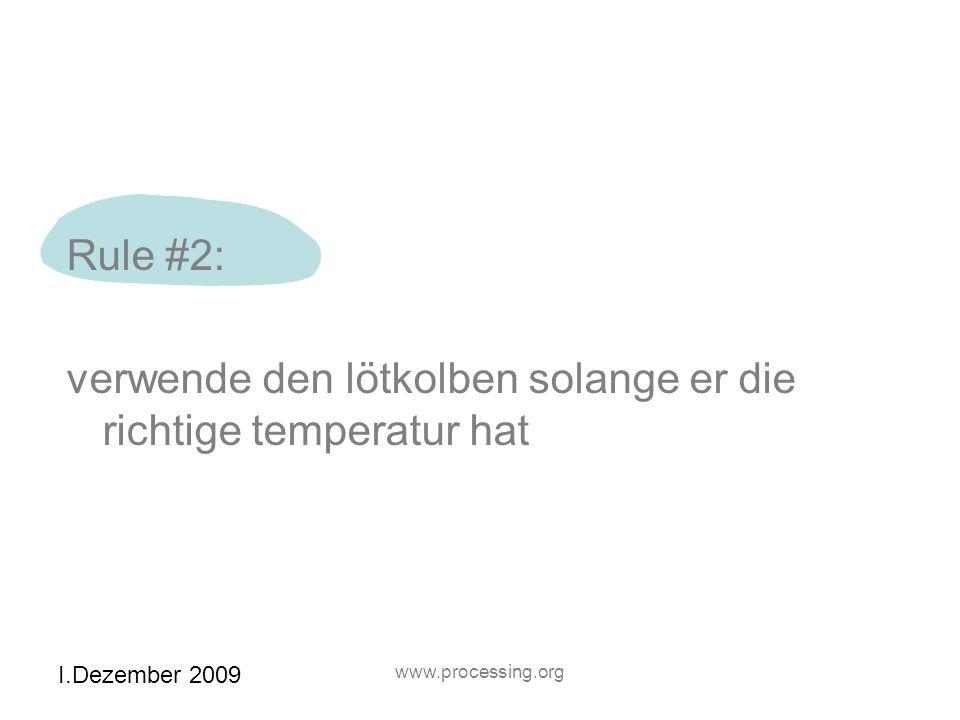 I.Dezember 2009 www.processing.org Rule #2: verwende den lötkolben solange er die richtige temperatur hat