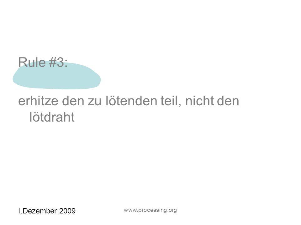 I.Dezember 2009 www.processing.org Rule #3: erhitze den zu lötenden teil, nicht den lötdraht