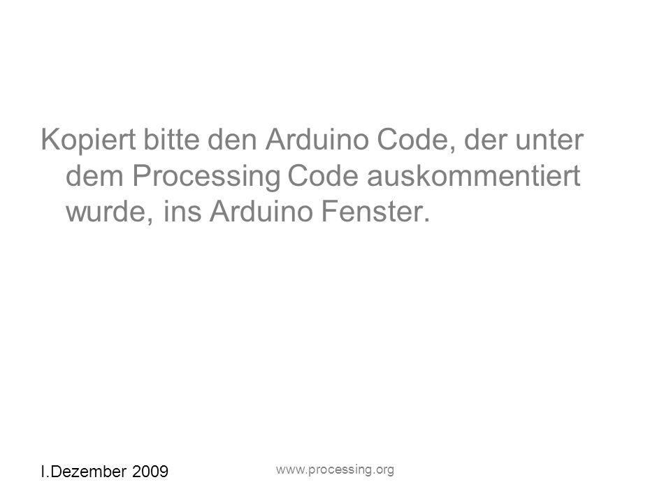 Kopiert bitte den Arduino Code, der unter dem Processing Code auskommentiert wurde, ins Arduino Fenster.