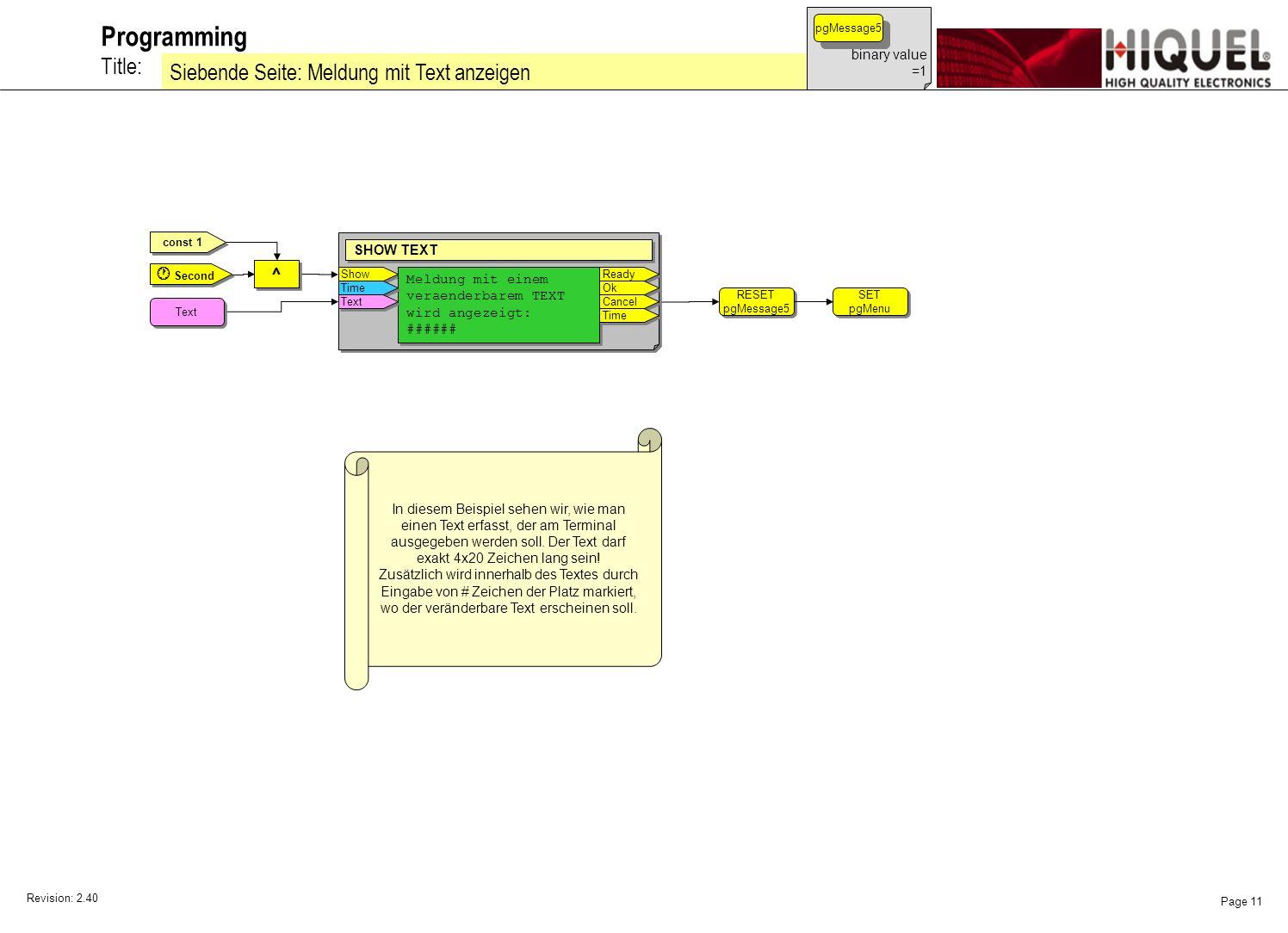 Revision: 2.40 Page 11 Title: Programming Siebende Seite: Meldung mit Text anzeigen binary value =1 pgMessage5 const 1 SET pgMenu SET pgMenu RESET pgMessage5 RESET pgMessage5 ^ ^ Second Show SHOW TEXT Meldung mit einem veraenderbarem TEXT wird angezeigt: ###### Meldung mit einem veraenderbarem TEXT wird angezeigt: ###### Ready Ok Cancel Time Text In diesem Beispiel sehen wir, wie man einen Text erfasst, der am Terminal ausgegeben werden soll.
