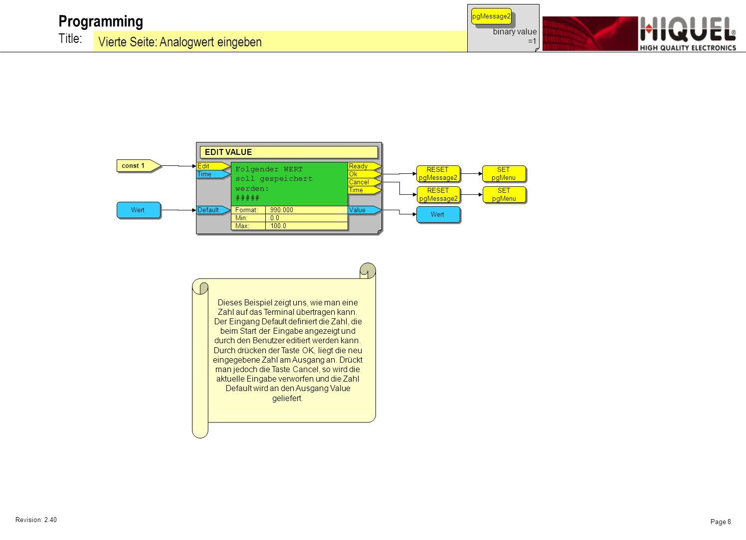 Revision: 2.40 Page 8 Title: Programming Vierte Seite: Analogwert eingeben binary value =1 pgMessage2 const 1 SET pgMenu SET pgMenu RESET pgMessage2 RESET pgMessage2 SET pgMenu SET pgMenu RESET pgMessage2 RESET pgMessage2 Edit EDIT VALUE Folgender WERT soll gespeichert werden: ##### Folgender WERT soll gespeichert werden: ##### Ready Default Format: 990.000 Ok Cancel Min: 0.0 Max: 100.0 Value Time Wert Dieses Beispiel zeigt uns, wie man eine Zahl auf das Terminal übertragen kann.