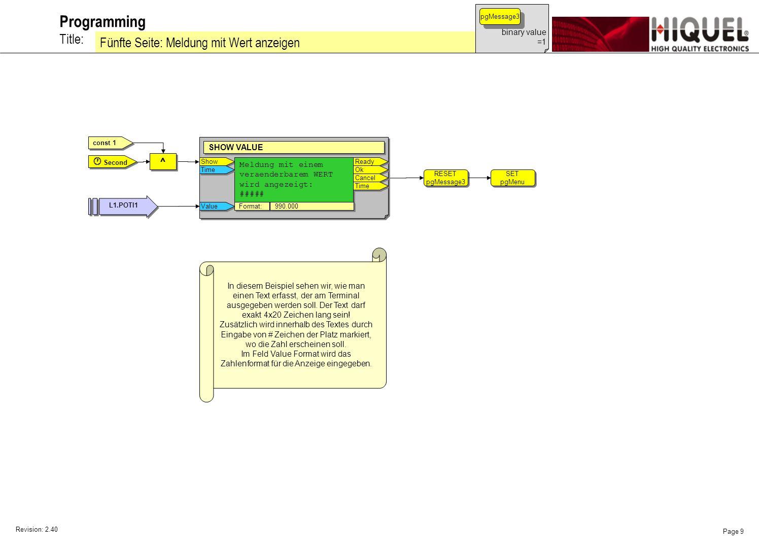 Revision: 2.40 Page 9 Title: Programming Fünfte Seite: Meldung mit Wert anzeigen binary value =1 pgMessage3 const 1 SET pgMenu SET pgMenu RESET pgMessage3 RESET pgMessage3 Show SHOW VALUE Meldung mit einem veraenderbarem WERT wird angezeigt: ##### Meldung mit einem veraenderbarem WERT wird angezeigt: ##### Ready Ok Cancel Time Value Format: 990.000 ^ ^ L1.POTI1 Second In diesem Beispiel sehen wir, wie man einen Text erfasst, der am Terminal ausgegeben werden soll.