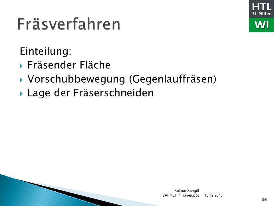 Einteilung: Fräsender Fläche Vorschubbewegung (Gegenlauffräsen) Lage der Fräserschneiden 16.12.2013 Sefkan Sengül 2AFMBF / Fräsen.ppt 6/9