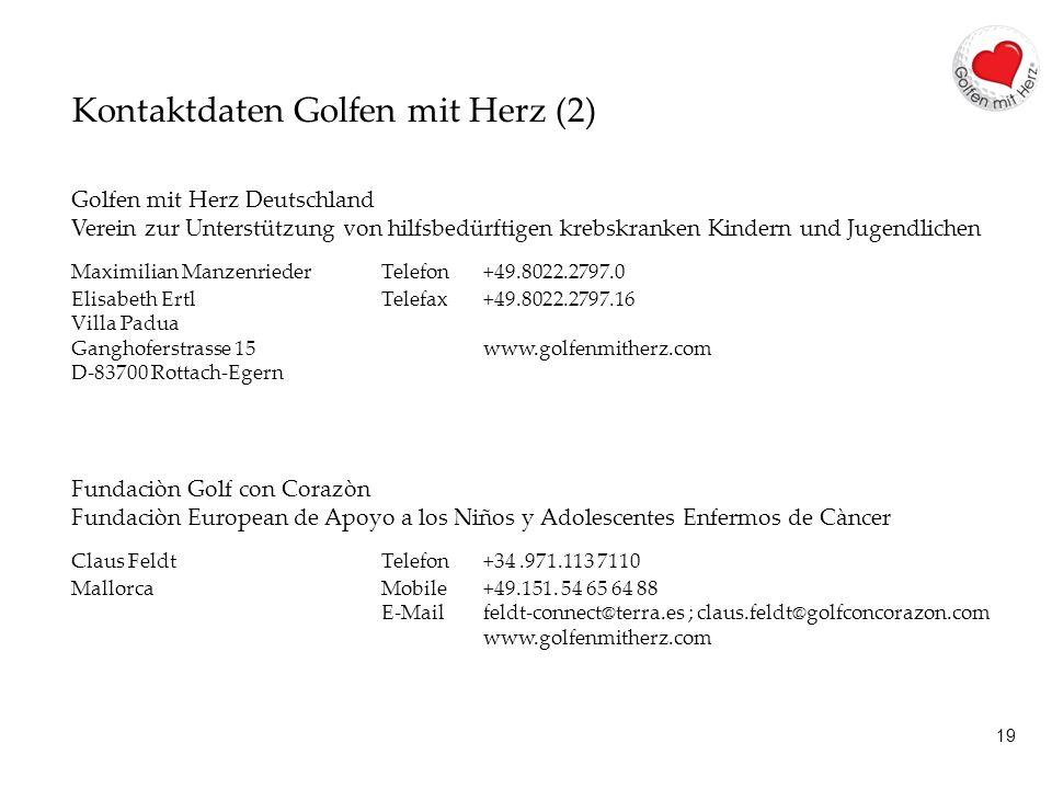 19 Kontaktdaten Golfen mit Herz (2) Golfen mit Herz Deutschland Verein zur Unterstützung von hilfsbedürftigen krebskranken Kindern und Jugendlichen Maximilian Manzenrieder Telefon +49.8022.2797.0 Elisabeth ErtlTelefax +49.8022.2797.16 Villa Padua Ganghoferstrasse 15www.golfenmitherz.com D-83700 Rottach-Egern Fundaciòn Golf con Corazòn Fundaciòn European de Apoyo a los Niños y Adolescentes Enfermos de Càncer Claus FeldtTelefon +34.971.113 7110 MallorcaMobile+49.151.