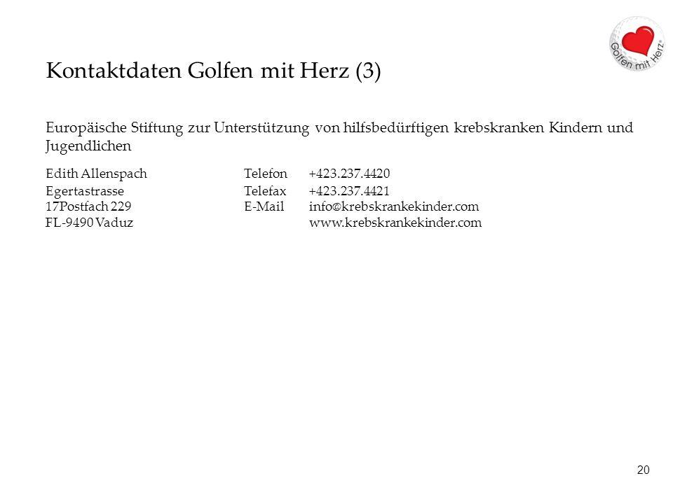 20 Kontaktdaten Golfen mit Herz (3) Europäische Stiftung zur Unterstützung von hilfsbedürftigen krebskranken Kindern und Jugendlichen Edith AllenspachTelefon +423.237.4420 Egertastrasse Telefax +423.237.4421 17Postfach 229 E-Mail info@krebskrankekinder.com FL-9490 Vaduz www.krebskrankekinder.com